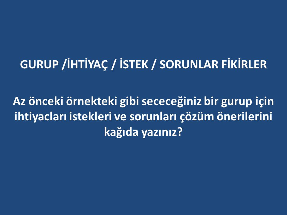 GURUP /İHTİYAÇ / İSTEK / SORUNLAR FİKİRLER