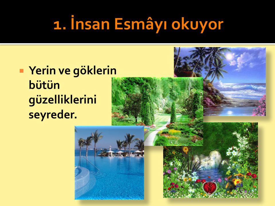 1. İnsan Esmâyı okuyor Yerin ve göklerin bütün güzelliklerini seyreder.