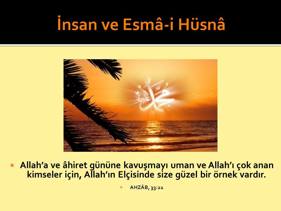 İnsan ve Esmâ-i Hüsnâ Allah'a ve âhiret gününe kavuşmayı uman ve Allah'ı çok anan kimseler için, Allah'ın Elçisinde size güzel bir örnek vardır.