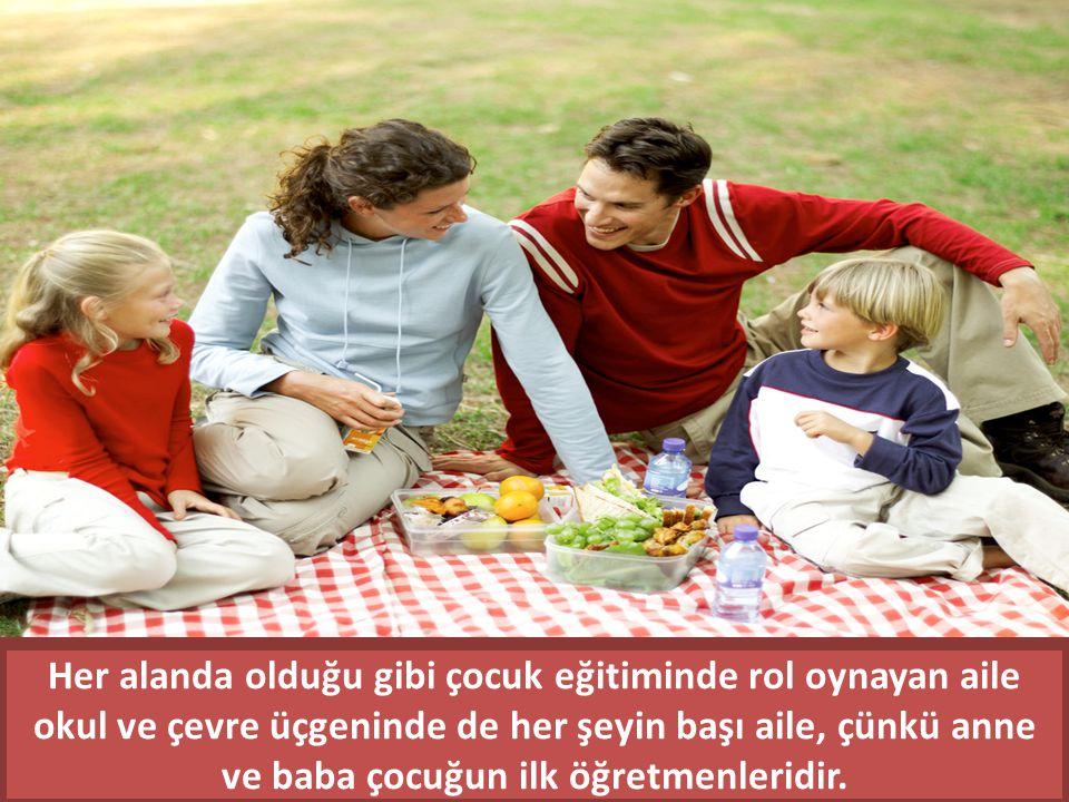 Her alanda olduğu gibi çocuk eğitiminde rol oynayan aile okul ve çevre üçgeninde de her şeyin başı aile, çünkü anne ve baba çocuğun ilk öğretmenleridir.