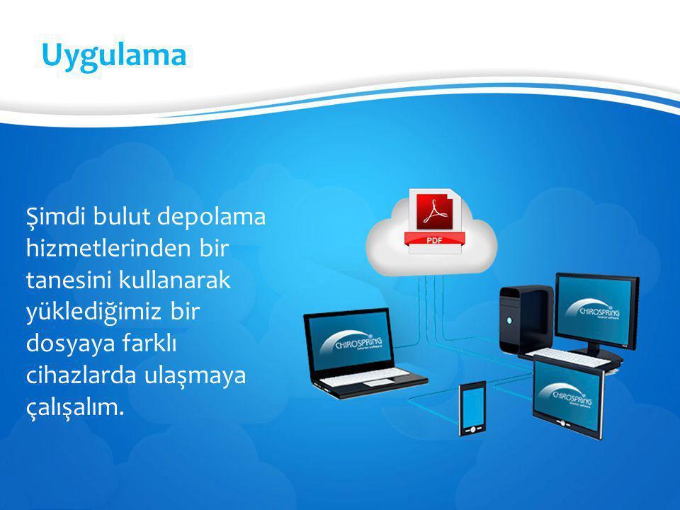 Uygulama Şimdi bulut depolama hizmetlerinden bir tanesini kullanarak yüklediğimiz bir dosyaya farklı cihazlarda ulaşmaya çalışalım.