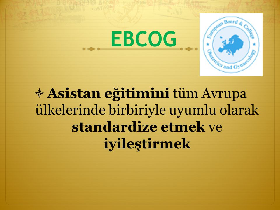 EBCOG Asistan eğitimini tüm Avrupa ülkelerinde birbiriyle uyumlu olarak standardize etmek ve iyileştirmek.