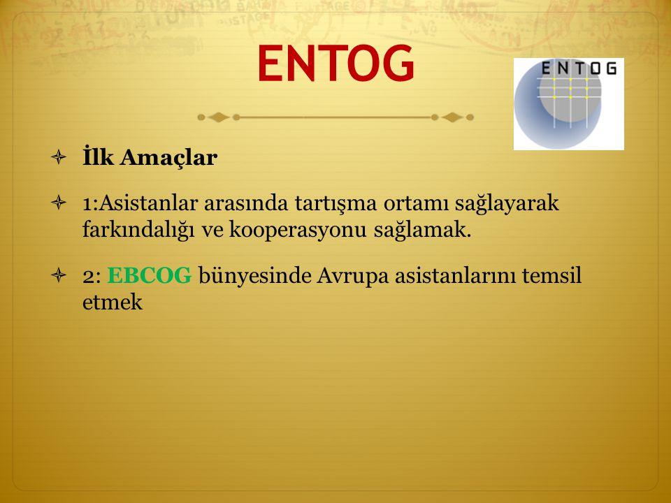 ENTOG İlk Amaçlar. 1:Asistanlar arasında tartışma ortamı sağlayarak farkındalığı ve kooperasyonu sağlamak.