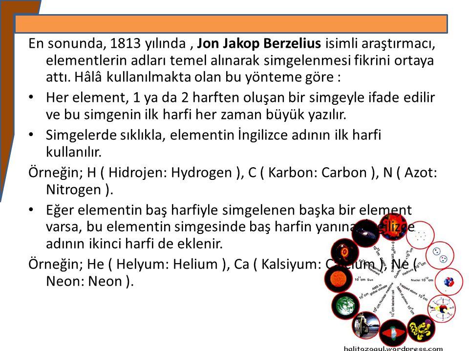 En sonunda, 1813 yılında , Jon Jakop Berzelius isimli araştırmacı, elementlerin adları temel alınarak simgelenmesi fikrini ortaya attı. Hâlâ kullanılmakta olan bu yönteme göre :