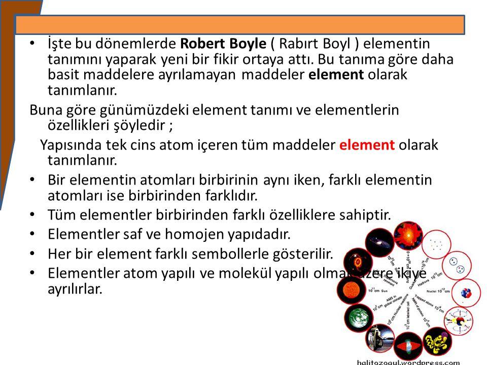 İşte bu dönemlerde Robert Boyle ( Rabırt Boyl ) elementin tanımını yaparak yeni bir fikir ortaya attı. Bu tanıma göre daha basit maddelere ayrılamayan maddeler element olarak tanımlanır.