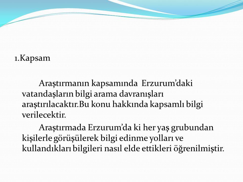 1.Kapsam Araştırmanın kapsamında Erzurum'daki vatandaşların bilgi arama davranışları araştırılacaktır.Bu konu hakkında kapsamlı bilgi verilecektir.