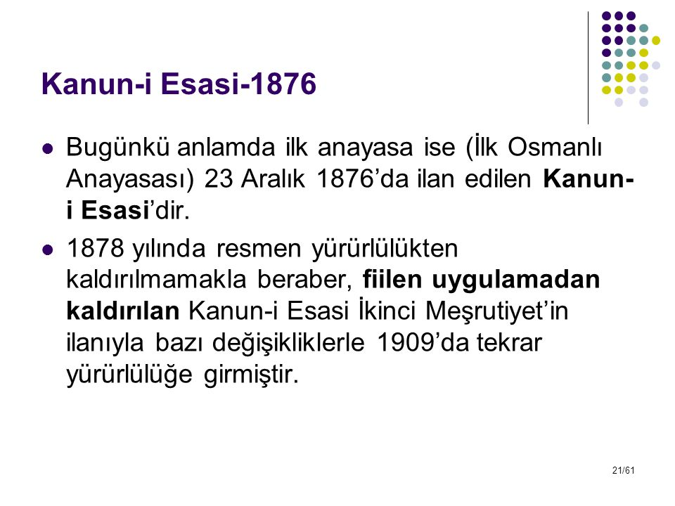 Kanun-i Esasi-1876 Bugünkü anlamda ilk anayasa ise (İlk Osmanlı Anayasası) 23 Aralık 1876'da ilan edilen Kanun-i Esasi'dir.