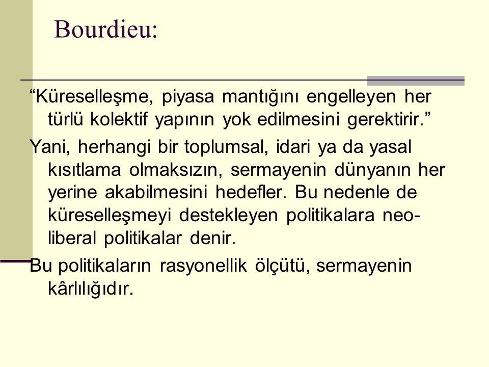 Bourdieu: Küreselleşme, piyasa mantığını engelleyen her türlü kolektif yapının yok edilmesini gerektirir.