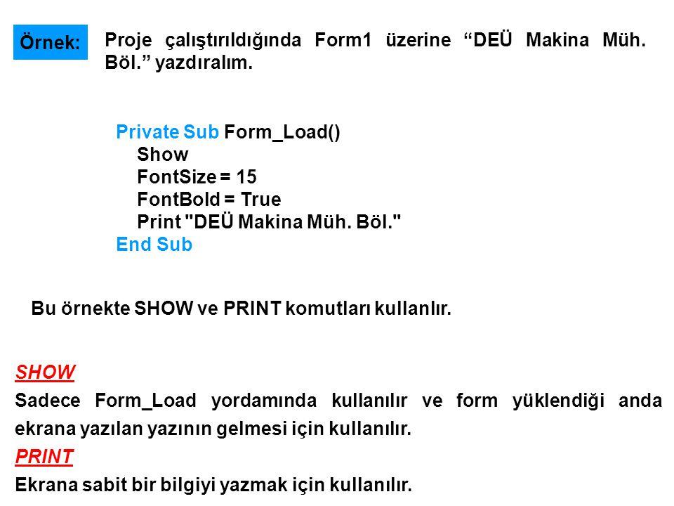 Örnek: Proje çalıştırıldığında Form1 üzerine DEÜ Makina Müh. Böl. yazdıralım. Private Sub Form_Load()