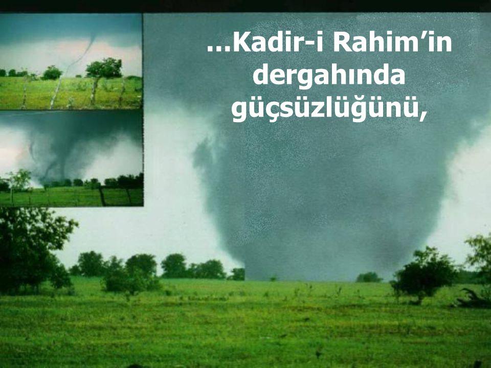 ...Kadir-i Rahim'in dergahında güçsüzlüğünü,