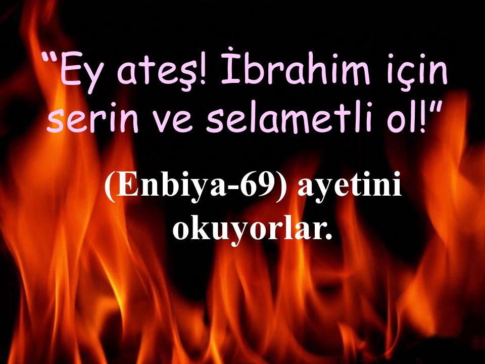 (Enbiya-69) ayetini okuyorlar.