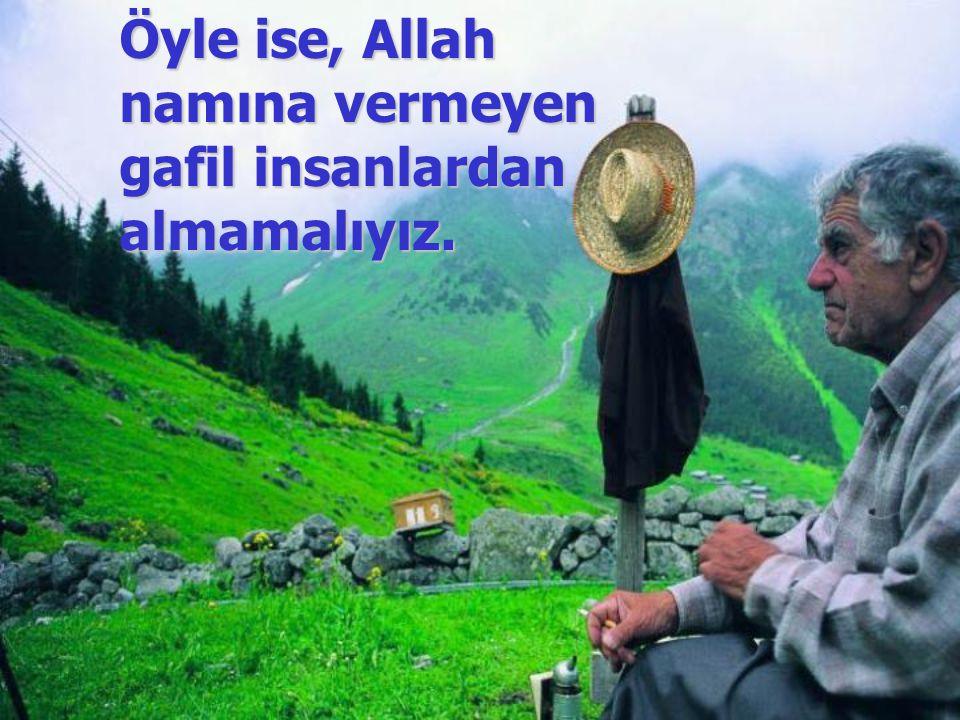 Öyle ise, Allah namına vermeyen gafil insanlardan almamalıyız.