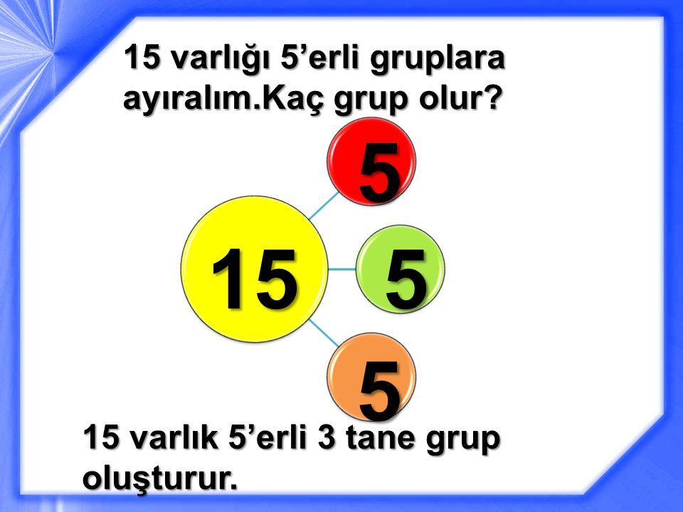 15 varlığı 5'erli gruplara ayıralım.Kaç grup olur
