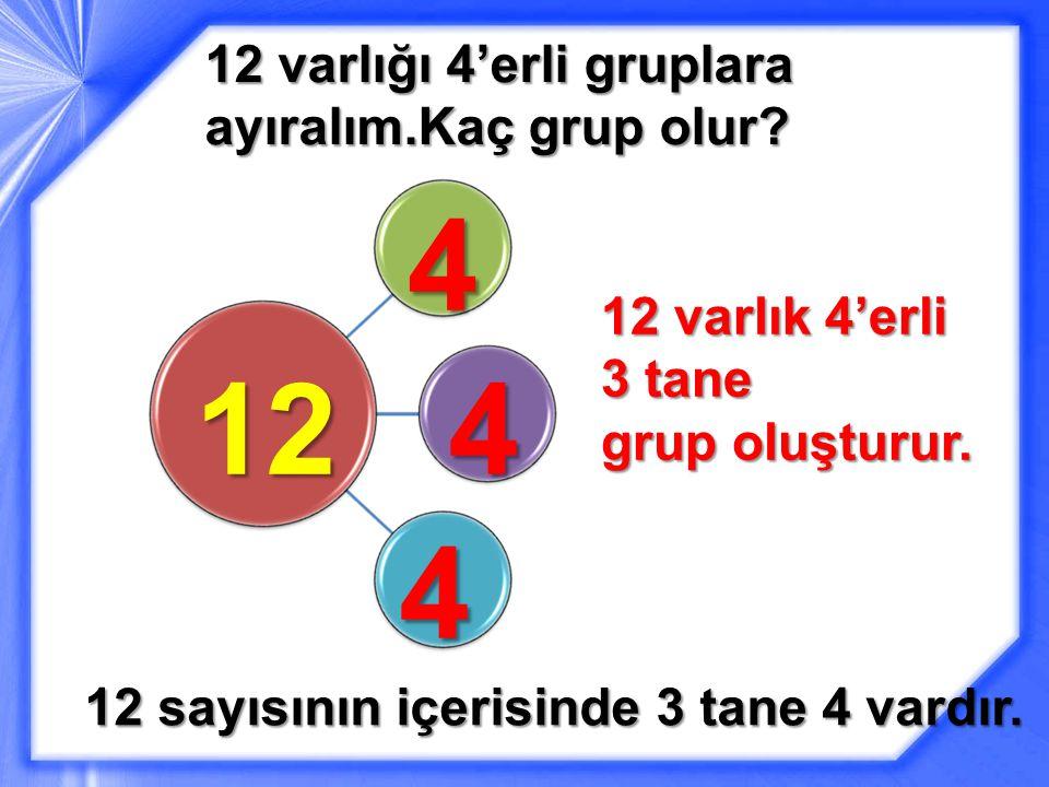 12 varlığı 4'erli gruplara ayıralım.Kaç grup olur