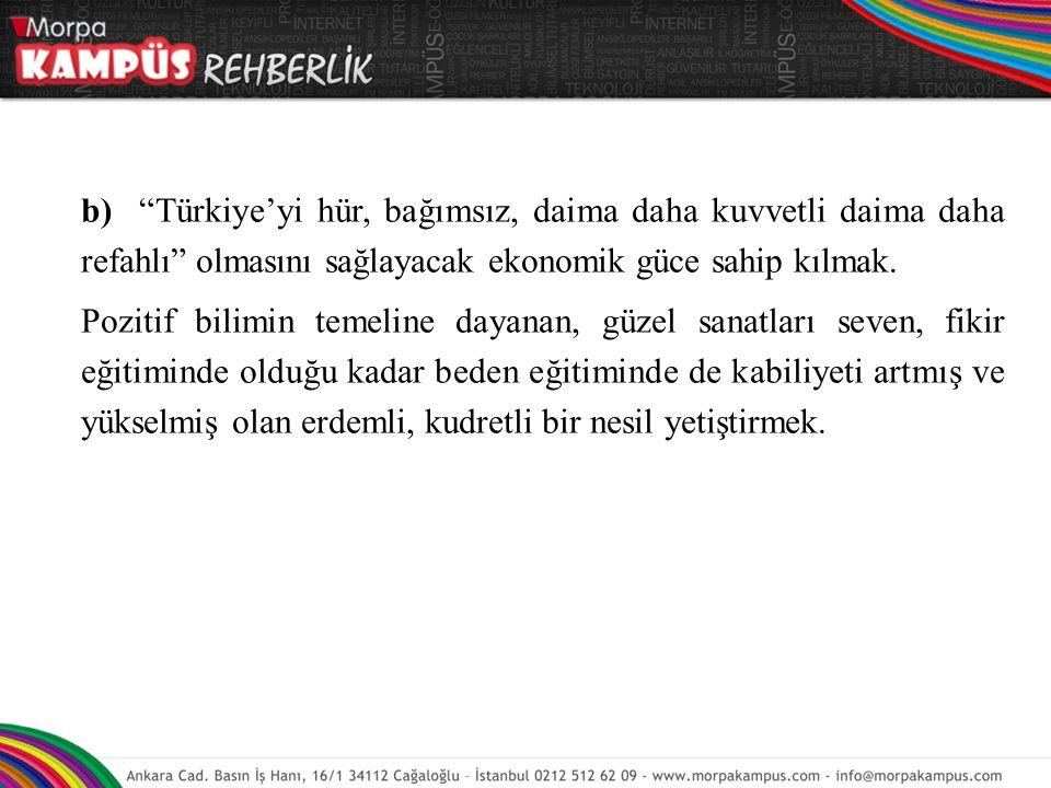 b) Türkiye'yi hür, bağımsız, daima daha kuvvetli daima daha refahlı olmasını sağlayacak ekonomik güce sahip kılmak.