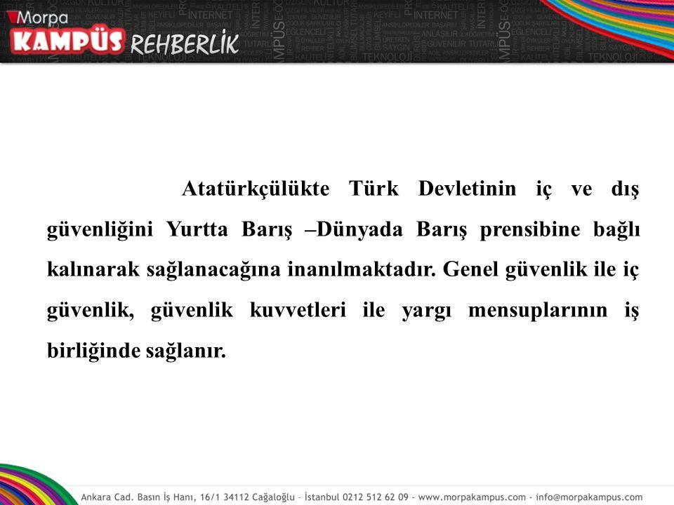 Atatürkçülükte Türk Devletinin iç ve dış güvenliğini Yurtta Barış –Dünyada Barış prensibine bağlı kalınarak sağlanacağına inanılmaktadır.