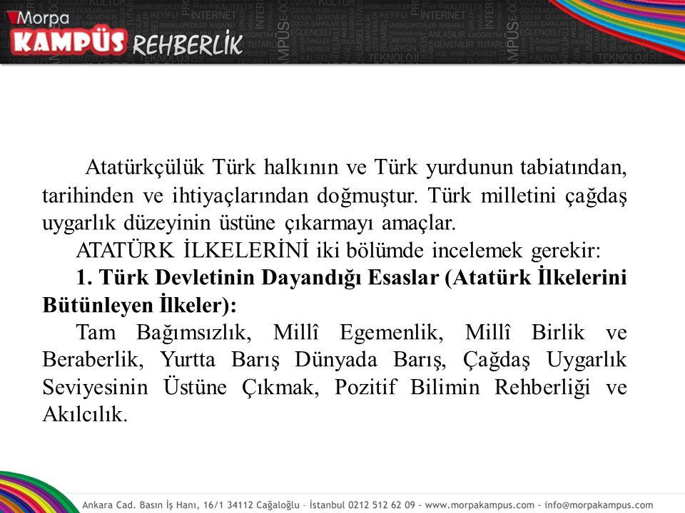 Atatürkçülük Türk halkının ve Türk yurdunun tabiatından, tarihinden ve ihtiyaçlarından doğmuştur. Türk milletini çağdaş uygarlık düzeyinin üstüne çıkarmayı amaçlar.