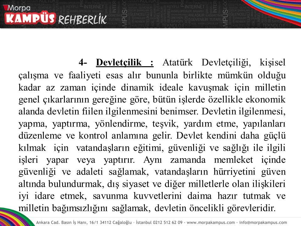 4- Devletçilik : Atatürk Devletçiliği, kişisel çalışma ve faaliyeti esas alır bununla birlikte mümkün olduğu kadar az zaman içinde dinamik ideale kavuşmak için milletin genel çıkarlarının gereğine göre, bütün işlerde özellikle ekonomik alanda devletin fiilen ilgilenmesini benimser.