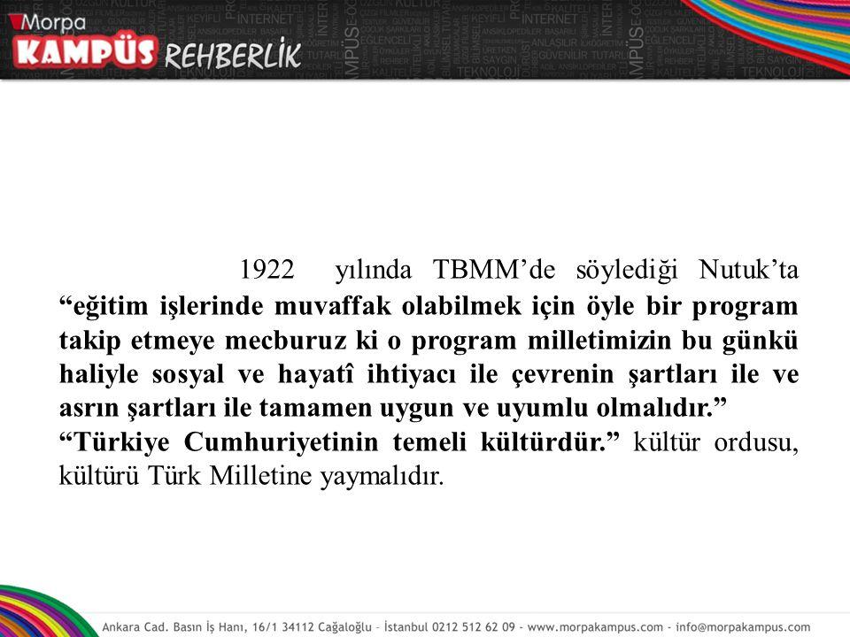 1922 yılında TBMM'de söylediği Nutuk'ta eğitim işlerinde muvaffak olabilmek için öyle bir program takip etmeye mecburuz ki o program milletimizin bu günkü haliyle sosyal ve hayatî ihtiyacı ile çevrenin şartları ile ve asrın şartları ile tamamen uygun ve uyumlu olmalıdır.