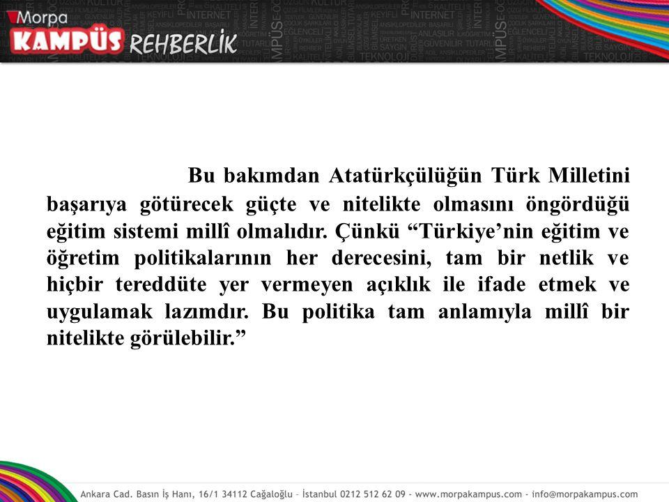 Bu bakımdan Atatürkçülüğün Türk Milletini başarıya götürecek güçte ve nitelikte olmasını öngördüğü eğitim sistemi millî olmalıdır.