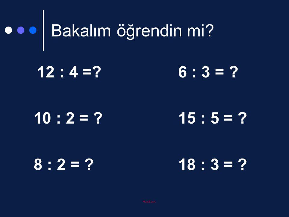 Bakalım öğrendin mi 10 : 2 = 15 : 5 = 8 : 2 = 18 : 3 =