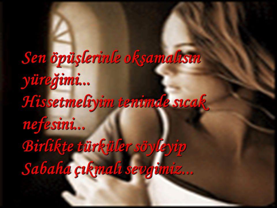 Sen öpüşlerinle okşamalısın yüreğimi...