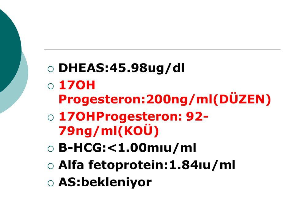 DHEAS:45.98ug/dl 17OH Progesteron:200ng/ml(DÜZEN) 17OHProgesteron: 92-79ng/ml(KOÜ) B-HCG:<1.00mıu/ml.