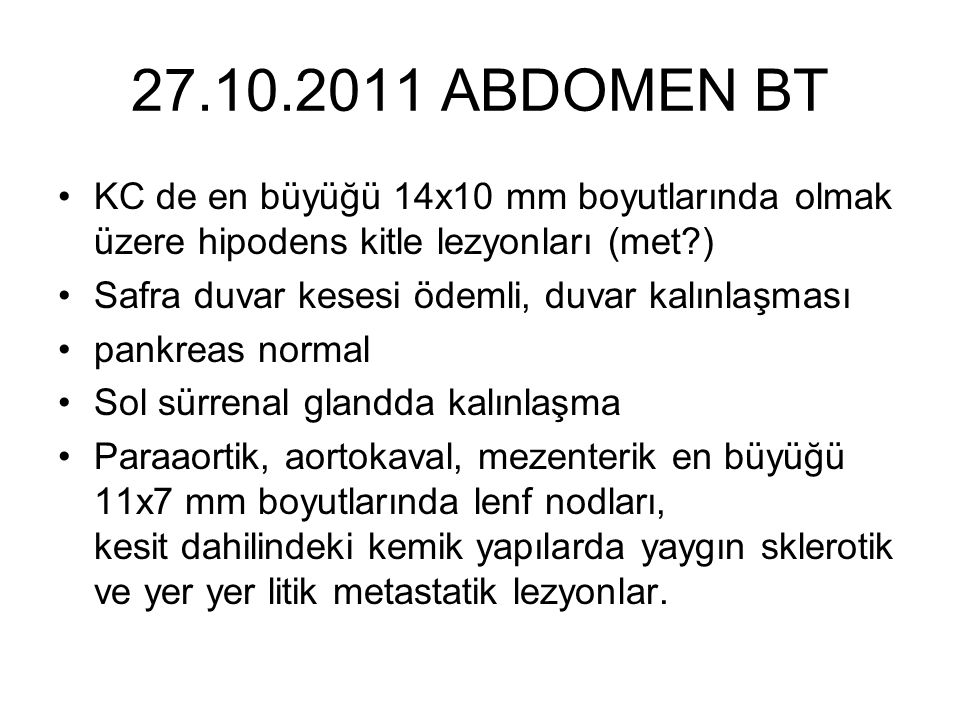 27.10.2011 ABDOMEN BT KC de en büyüğü 14x10 mm boyutlarında olmak üzere hipodens kitle lezyonları (met )
