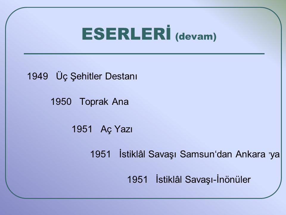 ESERLERİ (devam) 1949 Üç Şehitler Destanı 1950 Toprak Ana 1951 Aç Yazı