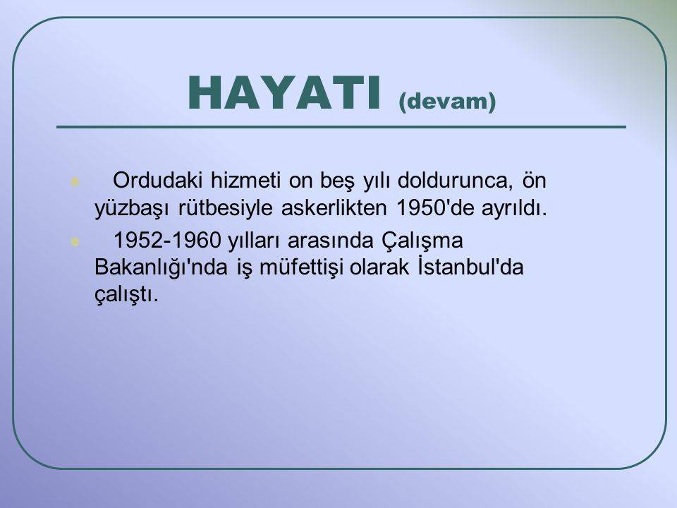 HAYATI (devam) Ordudaki hizmeti on beş yılı doldurunca, ön yüzbaşı rütbesiyle askerlikten 1950 de ayrıldı.