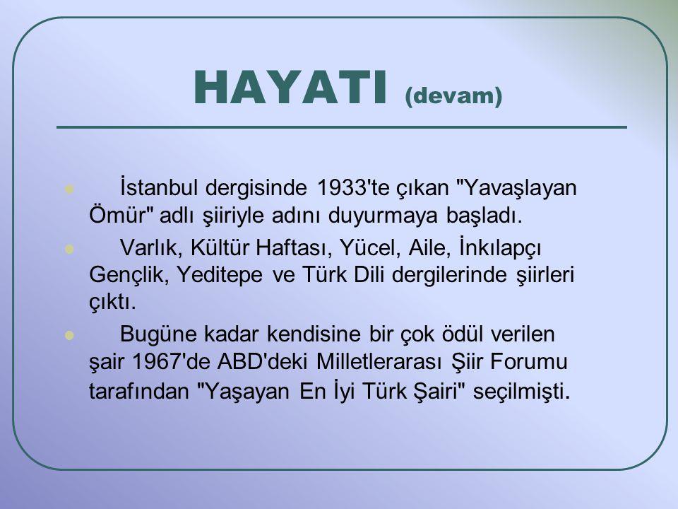 HAYATI (devam) İstanbul dergisinde 1933 te çıkan Yavaşlayan Ömür adlı şiiriyle adını duyurmaya başladı.
