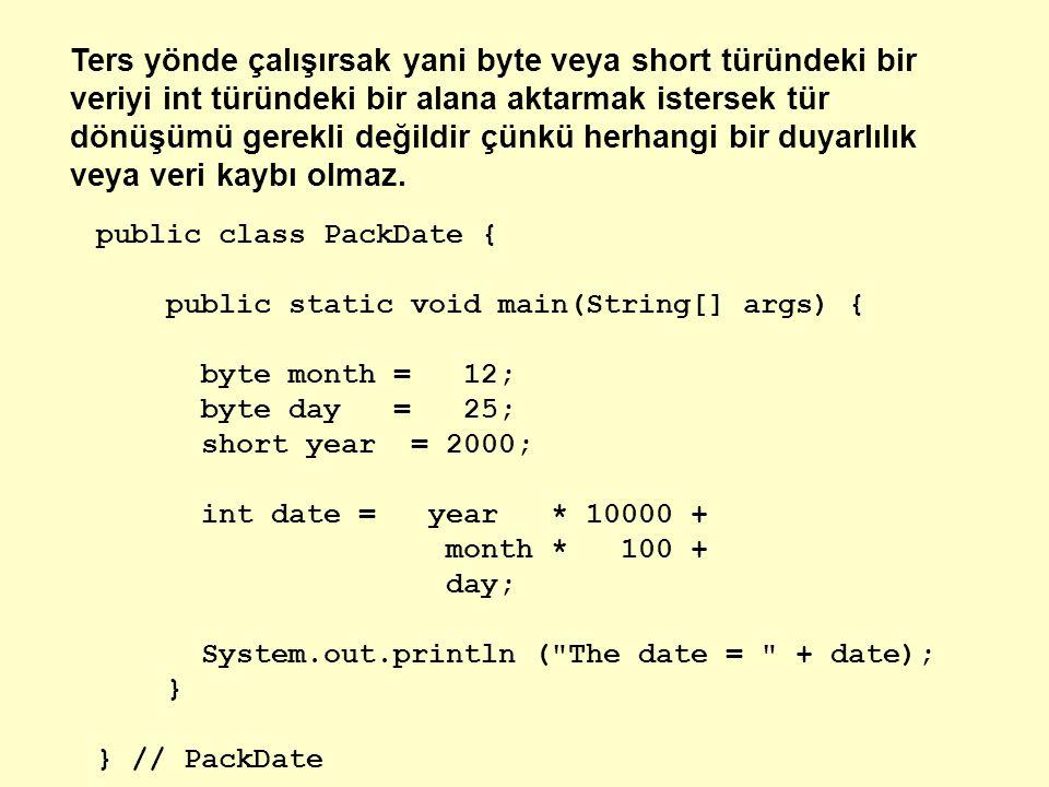 Ters yönde çalışırsak yani byte veya short türündeki bir veriyi int türündeki bir alana aktarmak istersek tür dönüşümü gerekli değildir çünkü herhangi bir duyarlılık veya veri kaybı olmaz.