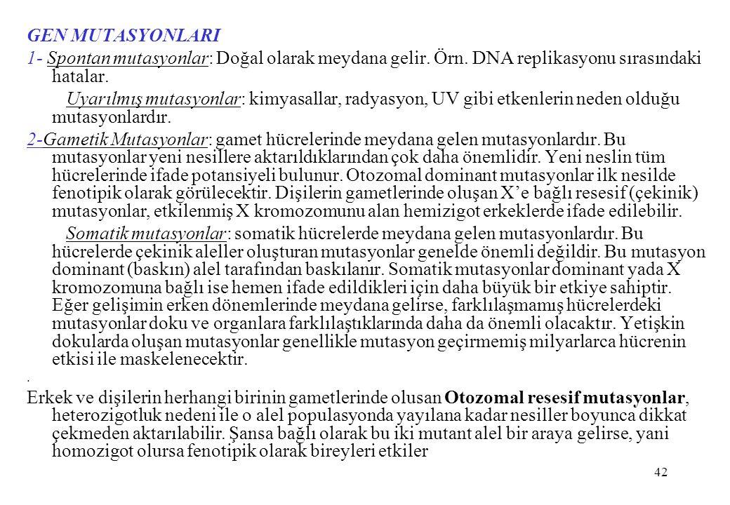 GEN MUTASYONLARI 1- Spontan mutasyonlar: Doğal olarak meydana gelir. Örn. DNA replikasyonu sırasındaki hatalar.