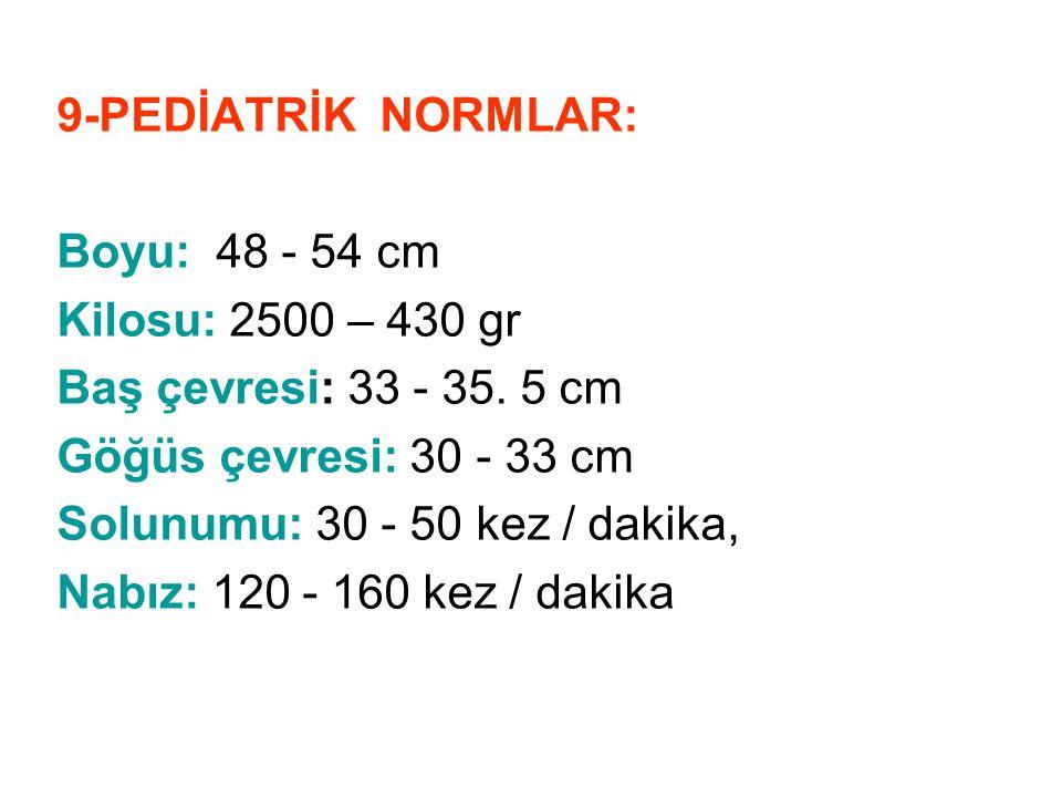 9-PEDİATRİK NORMLAR: Boyu: 48 - 54 cm Kilosu: 2500 – 430 gr. Baş çevresi: 33 - 35. 5 cm. Göğüs çevresi: 30 - 33 cm.