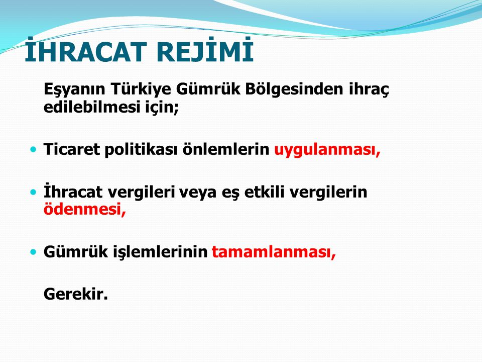 İHRACAT REJİMİ Eşyanın Türkiye Gümrük Bölgesinden ihraç edilebilmesi için; Ticaret politikası önlemlerin uygulanması,