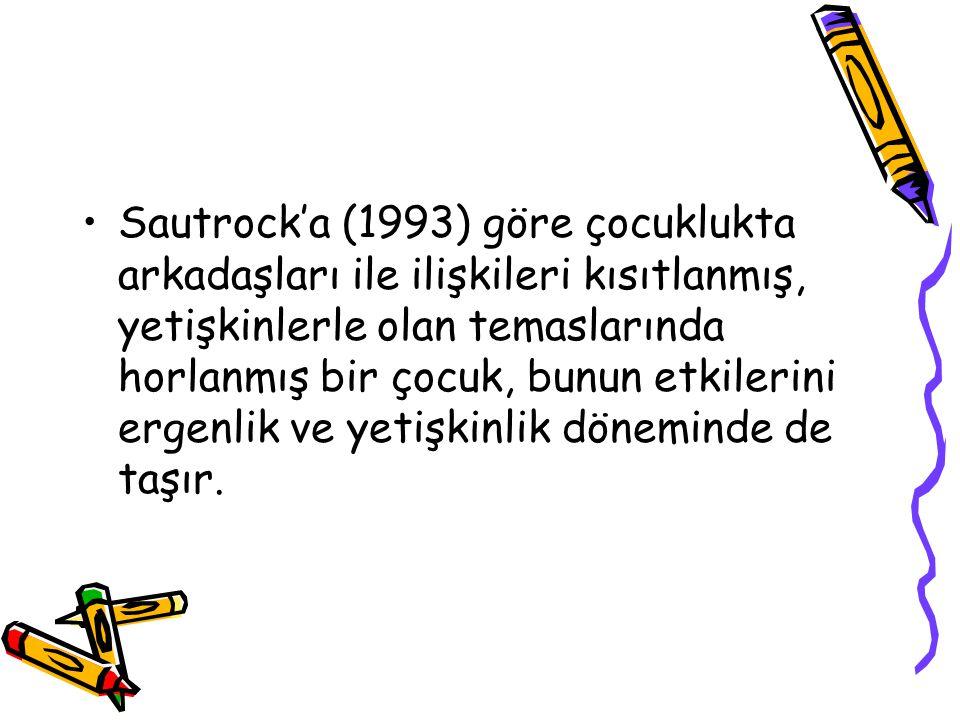 Sautrock'a (1993) göre çocuklukta arkadaşları ile ilişkileri kısıtlanmış, yetişkinlerle olan temaslarında horlanmış bir çocuk, bunun etkilerini ergenlik ve yetişkinlik döneminde de taşır.