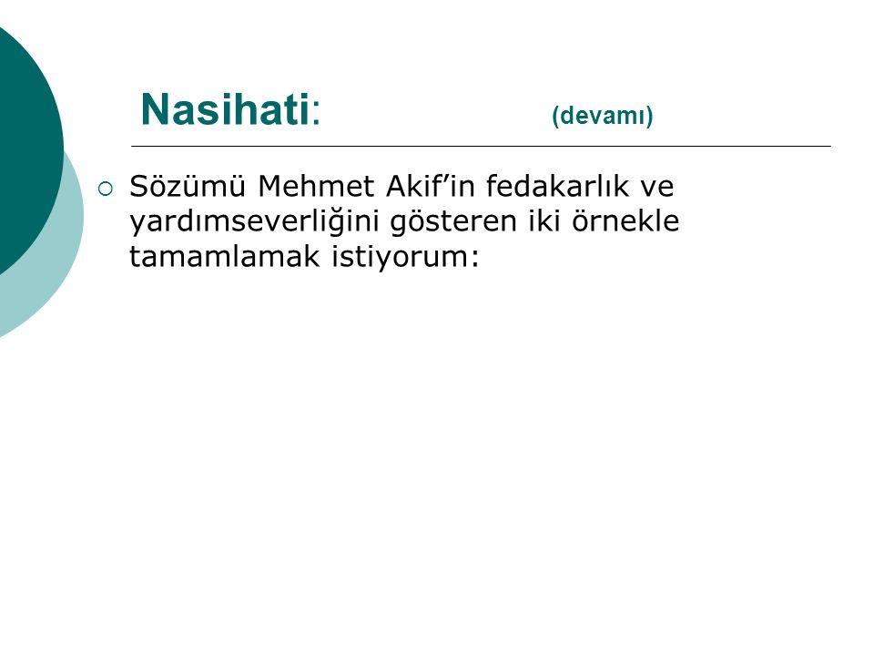 Nasihati: (devamı) Sözümü Mehmet Akif'in fedakarlık ve yardımseverliğini gösteren iki örnekle tamamlamak istiyorum: