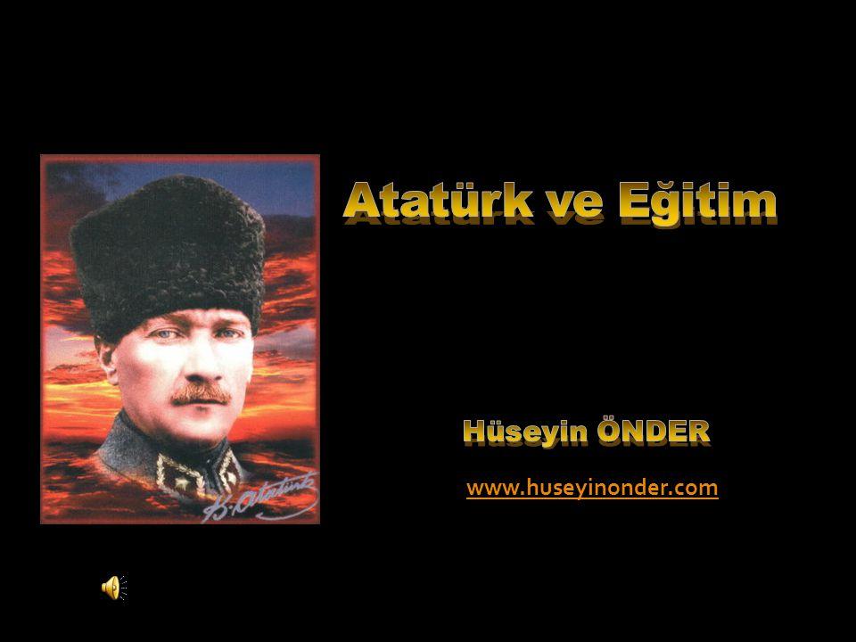 Atatürk ve Eğitim Hüseyin ÖNDER www.huseyinonder.com