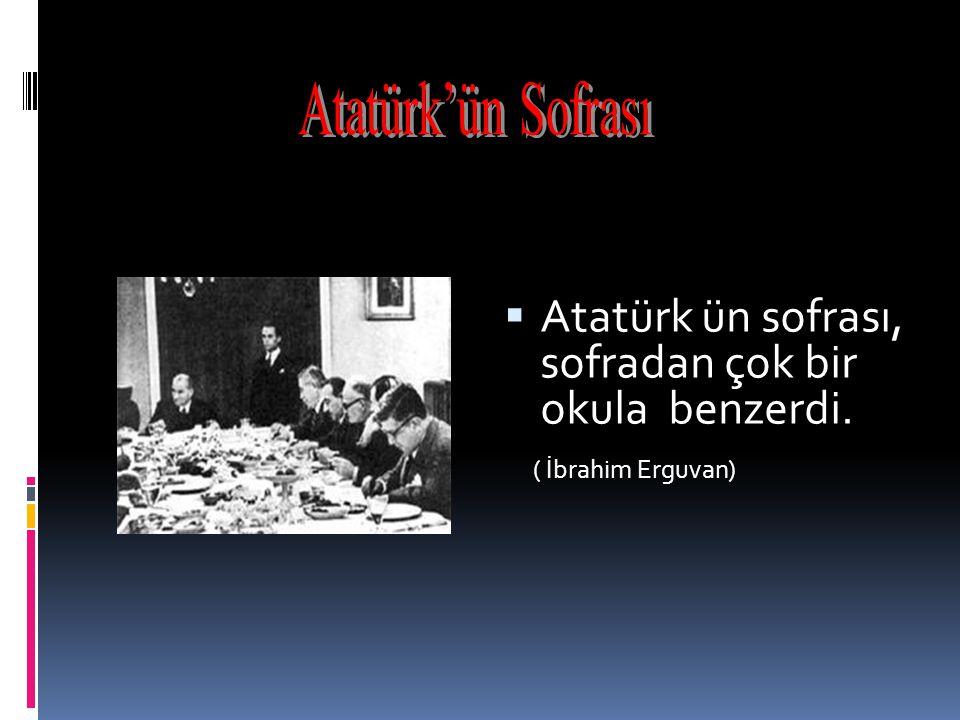 Atatürk'ün Sofrası Atatürk ün sofrası, sofradan çok bir okula benzerdi. ( İbrahim Erguvan)