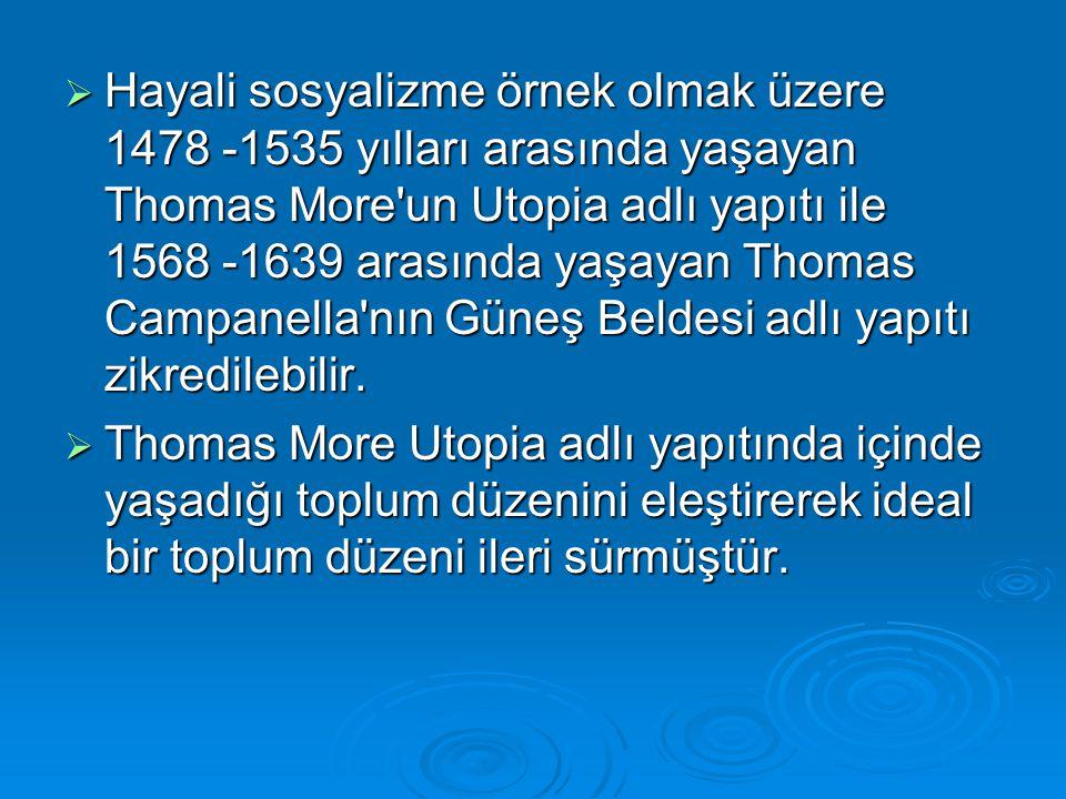 Hayali sosyalizme örnek olmak üzere 1478 -1535 yılları arasında yaşayan Thomas More un Utopia adlı yapıtı ile 1568 -1639 arasında yaşayan Thomas Campanella nın Güneş Beldesi adlı yapıtı zikredilebilir.