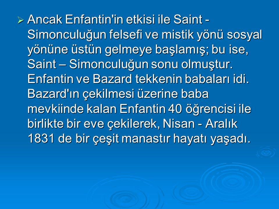 Ancak Enfantin in etkisi ile Saint - Simonculuğun felsefi ve mistik yönü sosyal yönüne üstün gelmeye başlamış; bu ise, Saint – Simonculuğun sonu olmuştur.