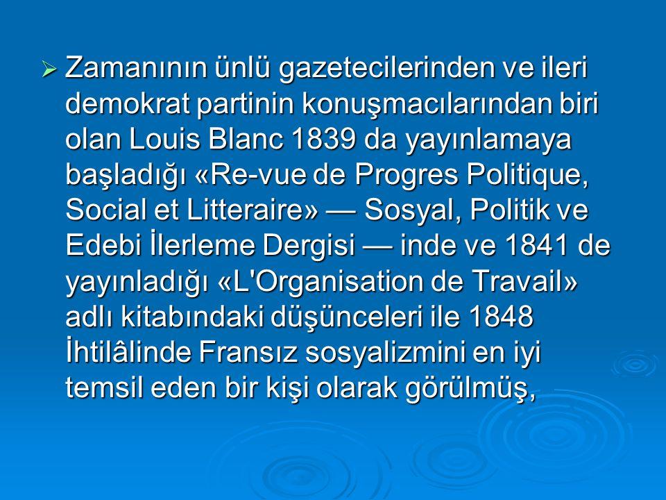 Zamanının ünlü gazetecilerinden ve ileri demokrat partinin konuşmacılarından biri olan Louis Blanc 1839 da yayınlamaya başladığı «Re-vue de Progres Politique, Social et Litteraire» — Sosyal, Politik ve Edebi İlerleme Dergisi — inde ve 1841 de yayınladığı «L Organisation de Travail» adlı kitabındaki düşünceleri ile 1848 İhtilâlinde Fransız sosyalizmini en iyi temsil eden bir kişi olarak görülmüş,