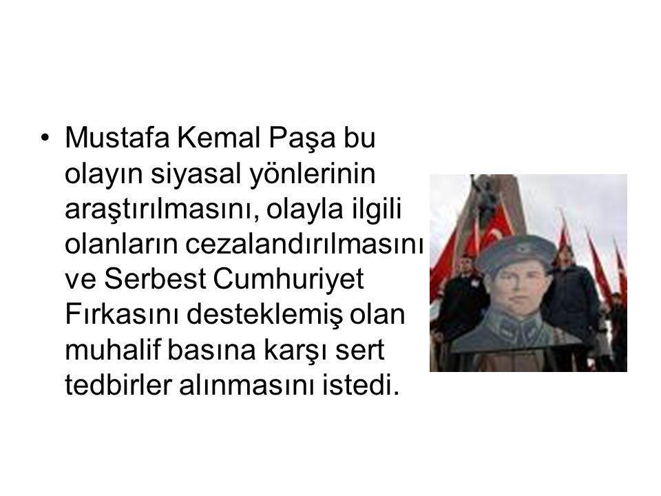 Mustafa Kemal Paşa bu olayın siyasal yönlerinin araştırılmasını, olayla ilgili olanların cezalandırılmasını ve Serbest Cumhuriyet Fırkasını desteklemiş olan muhalif basına karşı sert tedbirler alınmasını istedi.