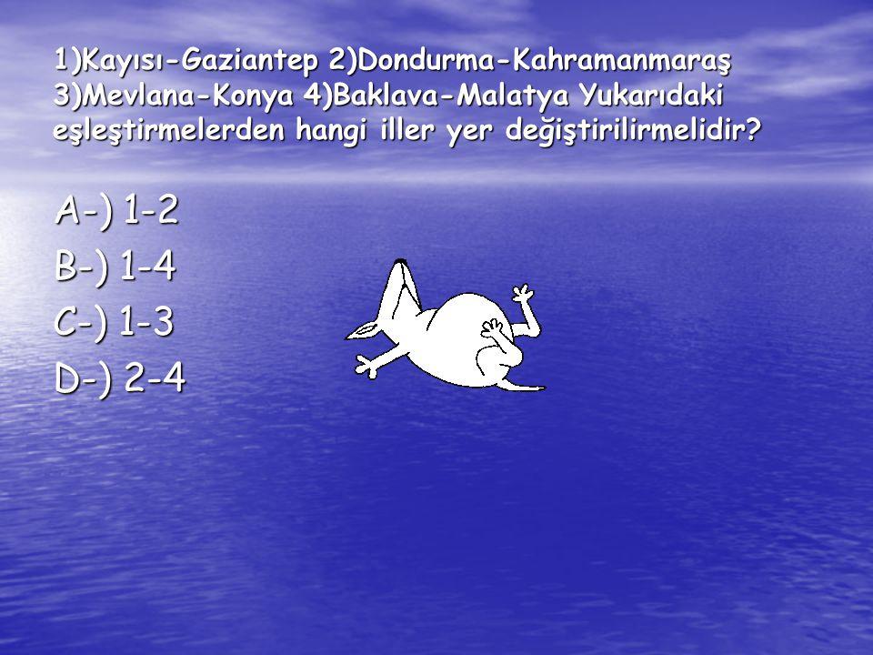 1)Kayısı-Gaziantep 2)Dondurma-Kahramanmaraş 3)Mevlana-Konya 4)Baklava-Malatya Yukarıdaki eşleştirmelerden hangi iller yer değiştirilirmelidir