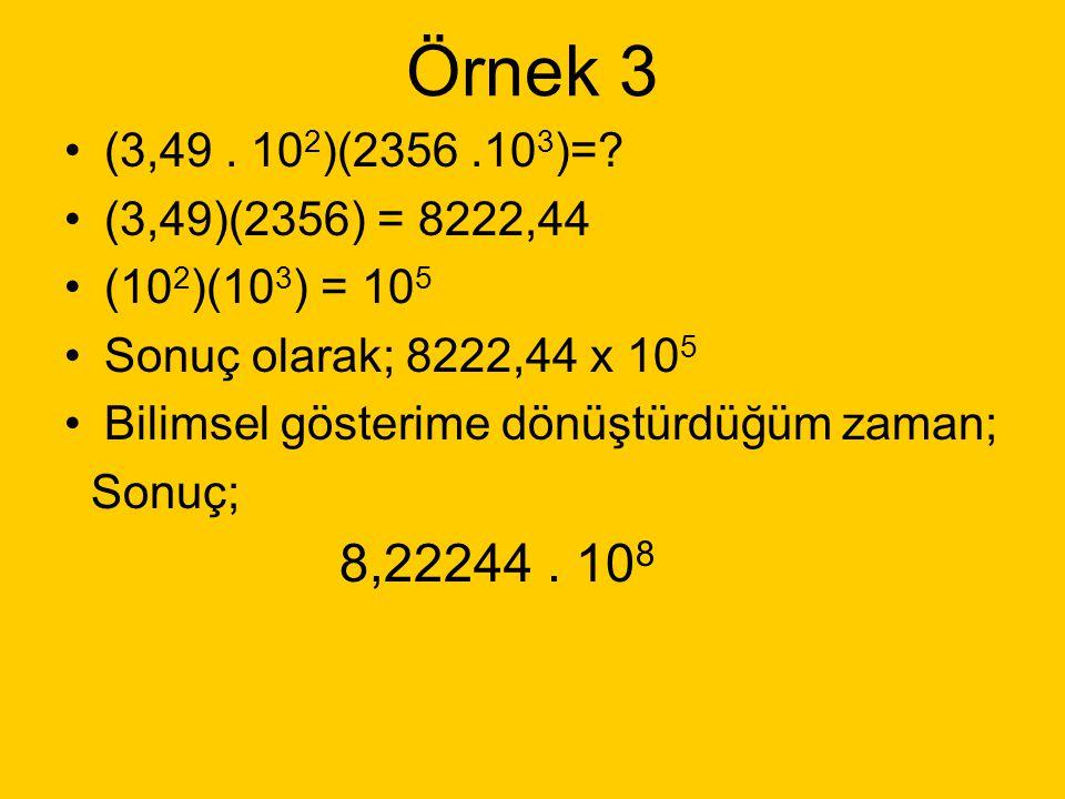 Örnek 3 (3,49 . 102)(2356 .103)= (3,49)(2356) = 8222,44. (102)(103) = 105. Sonuç olarak; 8222,44 x 105.