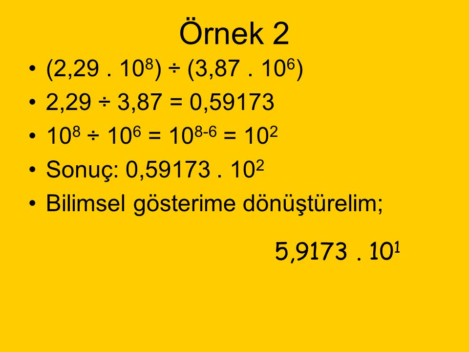 Örnek 2 (2,29 . 108) ÷ (3,87 . 106) 2,29 ÷ 3,87 = 0,59173. 108 ÷ 106 = 108-6 = 102. Sonuç: 0,59173 . 102.