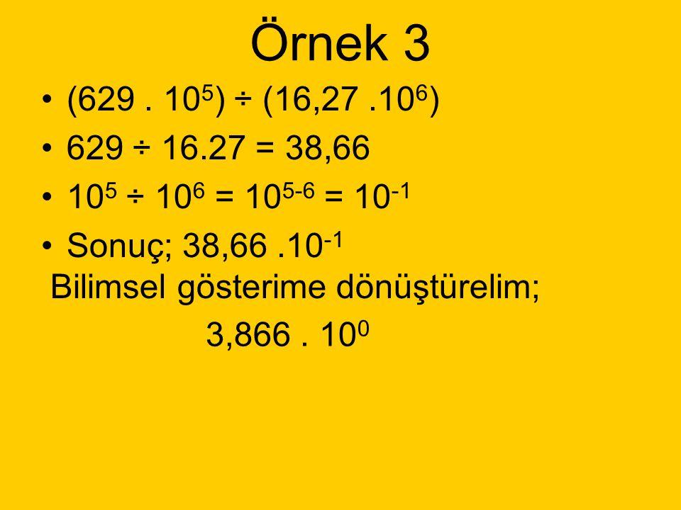 Örnek 3 (629 . 105) ÷ (16,27 .106) 629 ÷ 16.27 = 38,66. 105 ÷ 106 = 105-6 = 10-1. Sonuç; 38,66 .10-1.