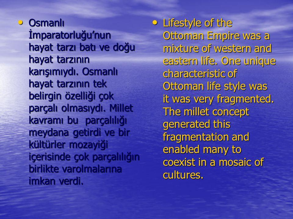 Osmanlı İmparatorluğu'nun hayat tarzı batı ve doğu hayat tarzının karışımıydı. Osmanlı hayat tarzının tek belirgin özelliği çok parçalı olmasıydı. Millet kavramı bu parçalılığı meydana getirdi ve bir kültürler mozayiği içerisinde çok parçalılığın birlikte varolmalarına imkan verdi.