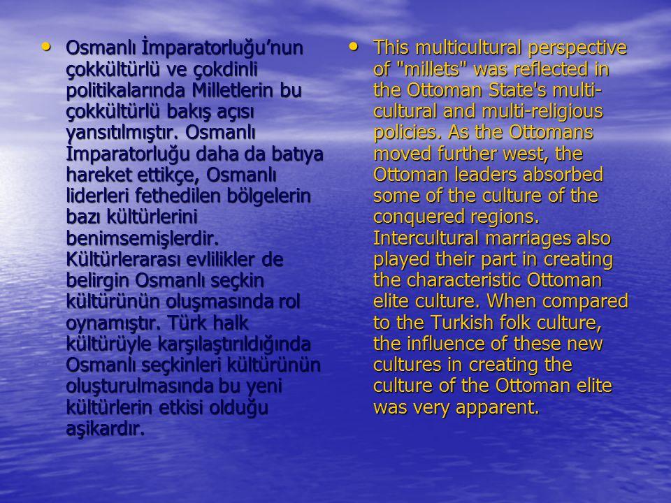 Osmanlı İmparatorluğu'nun çokkültürlü ve çokdinli politikalarında Milletlerin bu çokkültürlü bakış açısı yansıtılmıştır. Osmanlı İmparatorluğu daha da batıya hareket ettikçe, Osmanlı liderleri fethedilen bölgelerin bazı kültürlerini benimsemişlerdir. Kültürlerarası evlilikler de belirgin Osmanlı seçkin kültürünün oluşmasında rol oynamıştır. Türk halk kültürüyle karşılaştırıldığında Osmanlı seçkinleri kültürünün oluşturulmasında bu yeni kültürlerin etkisi olduğu aşikardır.