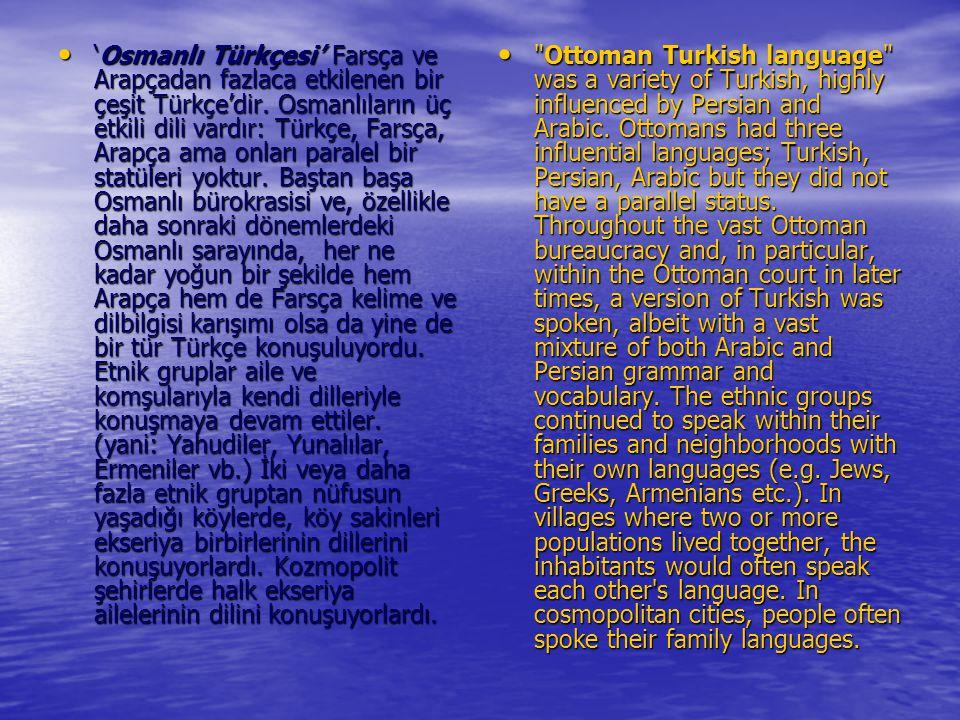 'Osmanlı Türkçesi' Farsça ve Arapçadan fazlaca etkilenen bir çeşit Türkçe'dir. Osmanlıların üç etkili dili vardır: Türkçe, Farsça, Arapça ama onları paralel bir statüleri yoktur. Baştan başa Osmanlı bürokrasisi ve, özellikle daha sonraki dönemlerdeki Osmanlı sarayında, her ne kadar yoğun bir şekilde hem Arapça hem de Farsça kelime ve dilbilgisi karışımı olsa da yine de bir tür Türkçe konuşuluyordu. Etnik gruplar aile ve komşularıyla kendi dilleriyle konuşmaya devam ettiler. (yani: Yahudiler, Yunalılar, Ermeniler vb.) İki veya daha fazla etnik gruptan nüfusun yaşadığı köylerde, köy sakinleri ekseriya birbirlerinin dillerini konuşuyorlardı. Kozmopolit şehirlerde halk ekseriya ailelerinin dilini konuşuyorlardı.